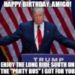 Happy Birthday Amigo Enjoy The Long Ride South On The Party Bus I Got For You Funny Donald Trump Meme
