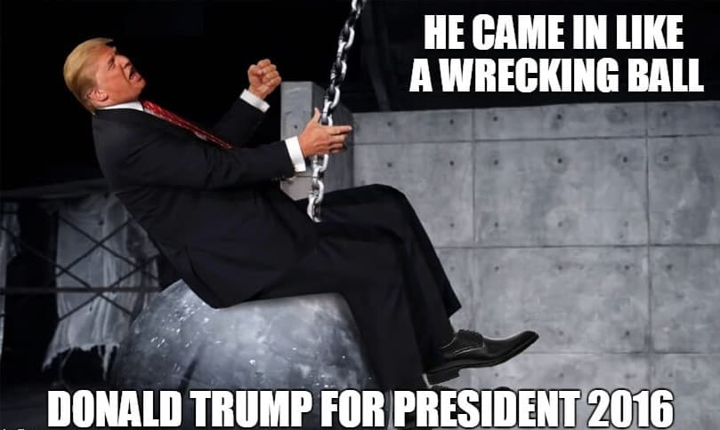 Very Funny Memes 2016 : He game in like a wrecking ball donald trump for president
