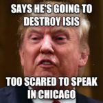 Says Hes Going To Destroy Isis Too Scared To Speak In Chicago Funny Donald Trump Meme