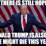 There Is Still Hope Donald Trump Is Also 69 He Might Die This Year Funny Donald Trump Meme